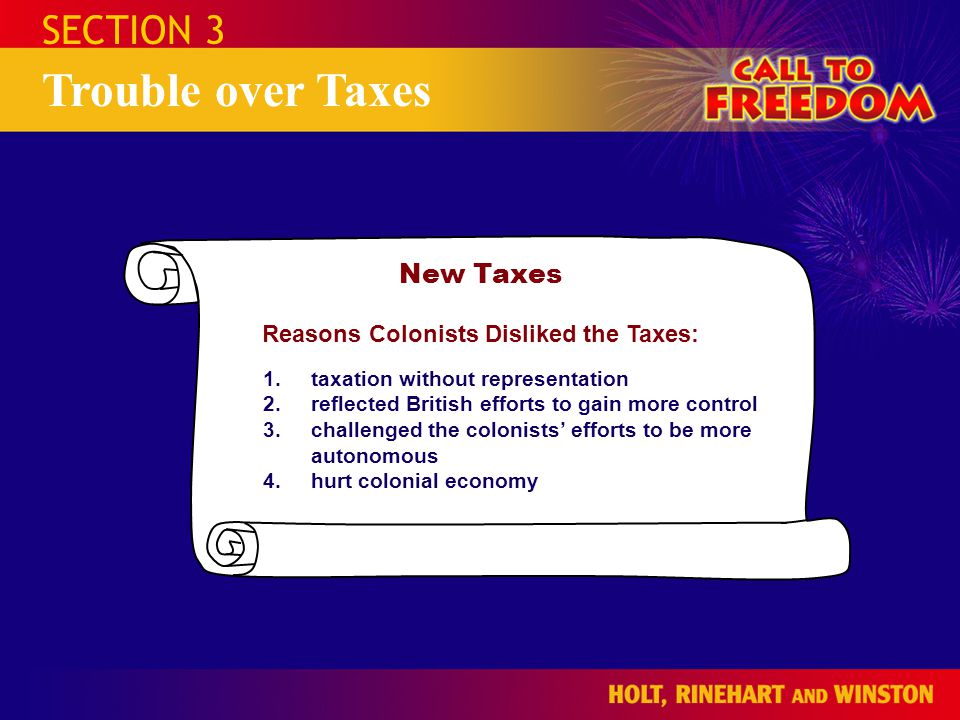 SECTION 3 Trouble over Taxes New Taxes Reasons Colonists Disliked the Taxes: 1.taxation without representation 2.reflected British efforts to gain more control 3.challenged the colonists' efforts to be more autonomous 4.hurt colonial economy
