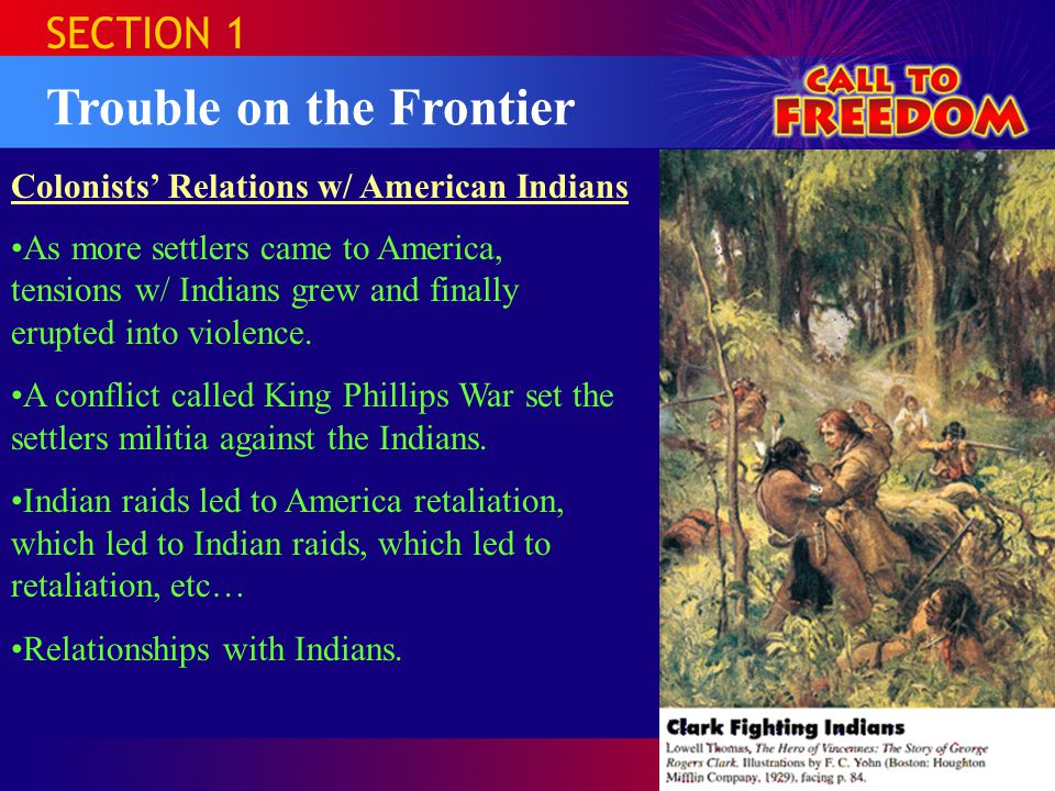 SECTION 1 Trouble on the Frontier Colonists' Relations w/ American Indians As more settlers came to America, tensions w/ Indians grew and finally erupted into violence.