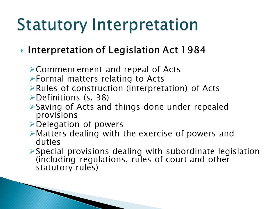 Interpretation of Legislation Act 1984  Commencement and repeal of Acts  Formal matters relating to Acts  Rules of construction (interpretation) of Acts  Definitions (s.