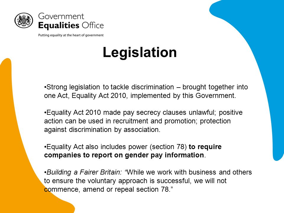 Legislation Strong legislation to tackle discrimination – brought together into one Act, Equality Act 2010, implemented by this Government.
