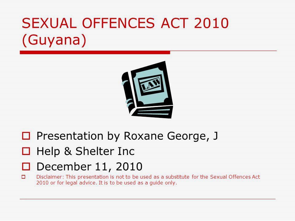 SEXUAL OFFENCES ACT 2010 (Guyana)  Presentation by Roxane George, J  Help & Shelter Inc  December 11, 2010  Disclaimer: This presentation is not to be used as a substitute for the Sexual Offences Act 2010 or for legal advice.