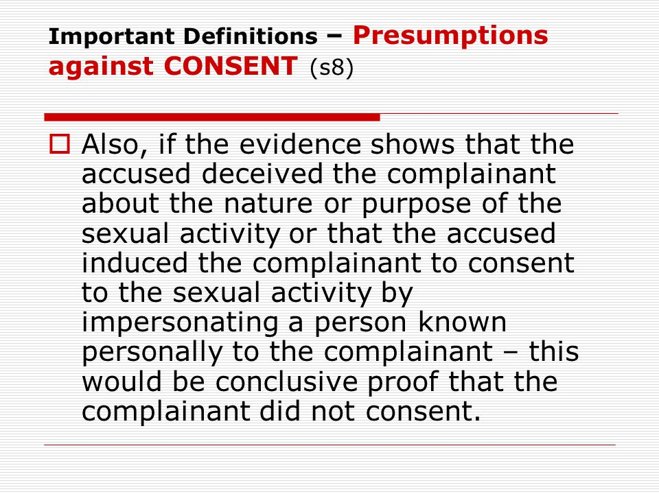 Important Definitions – Presumptions against CONSENT (s8)  Also, if the evidence shows that the accused deceived the complainant about the nature or