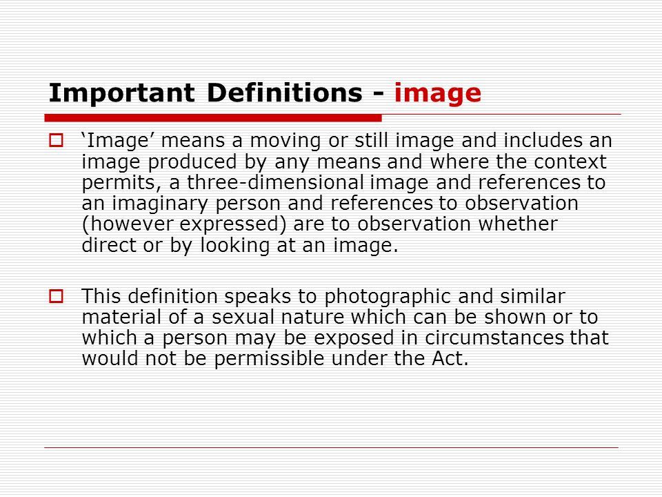 Important Definitions - image  'Image' means a moving or still image and includes an image produced by any means and where the context permits, a three-dimensional image and references to an imaginary person and references to observation (however expressed) are to observation whether direct or by looking at an image.