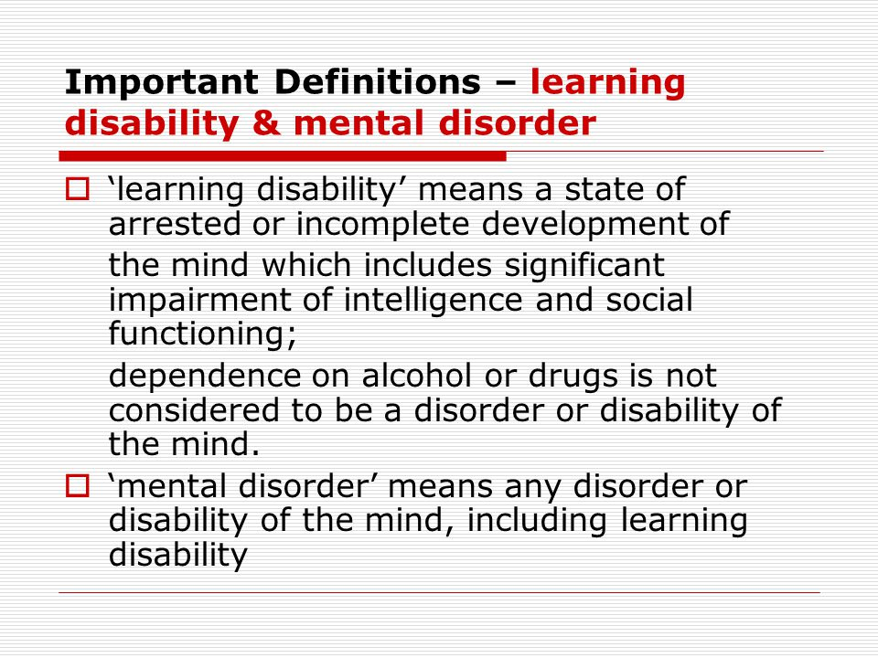 Important Definitions – learning disability & mental disorder  'learning disability' means a state of arrested or incomplete development of the mind