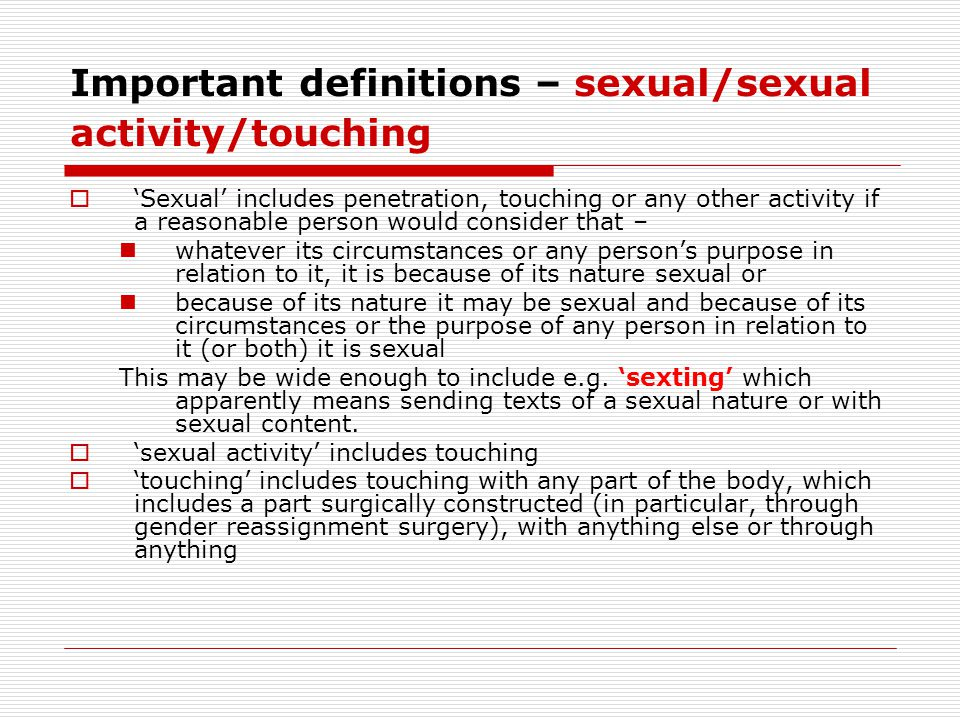 Important definitions – sexual/sexual activity/touching  'Sexual' includes penetration, touching or any other activity if a reasonable person would consider that – whatever its circumstances or any person's purpose in relation to it, it is because of its nature sexual or because of its nature it may be sexual and because of its circumstances or the purpose of any person in relation to it (or both) it is sexual This may be wide enough to include e.g.