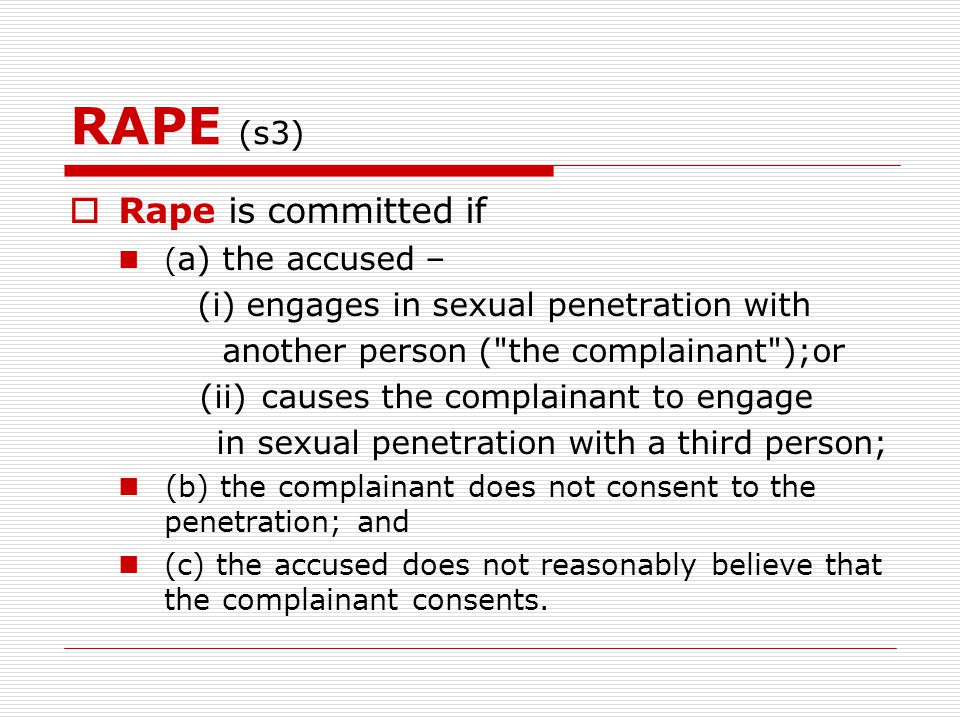 RAPE (s3)  Rape is committed if ( a) the accused – (i) engages in sexual penetration with another person ( the complainant );or (ii)causes the complainant to engage in sexual penetration with a third person; (b) the complainant does not consent to the penetration; and (c) the accused does not reasonably believe that the complainant consents.