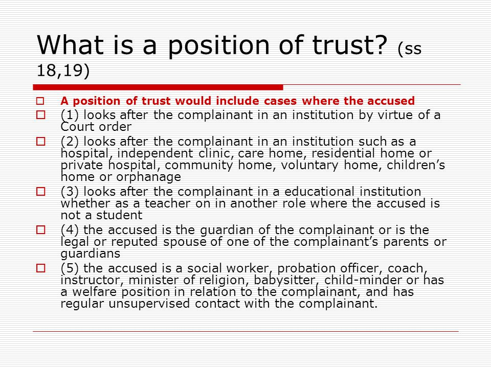 What is a position of trust? (ss 18,19)  A position of trust would include cases where the accused  (1) looks after the complainant in an institutio