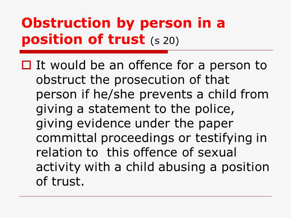 Obstruction by person in a position of trust (s 20)  It would be an offence for a person to obstruct the prosecution of that person if he/she prevent
