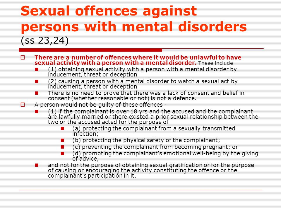 Sexual offences against persons with mental disorders (ss 23,24)  There are a number of offences where it would be unlawful to have sexual activity with a person with a mental disorder.