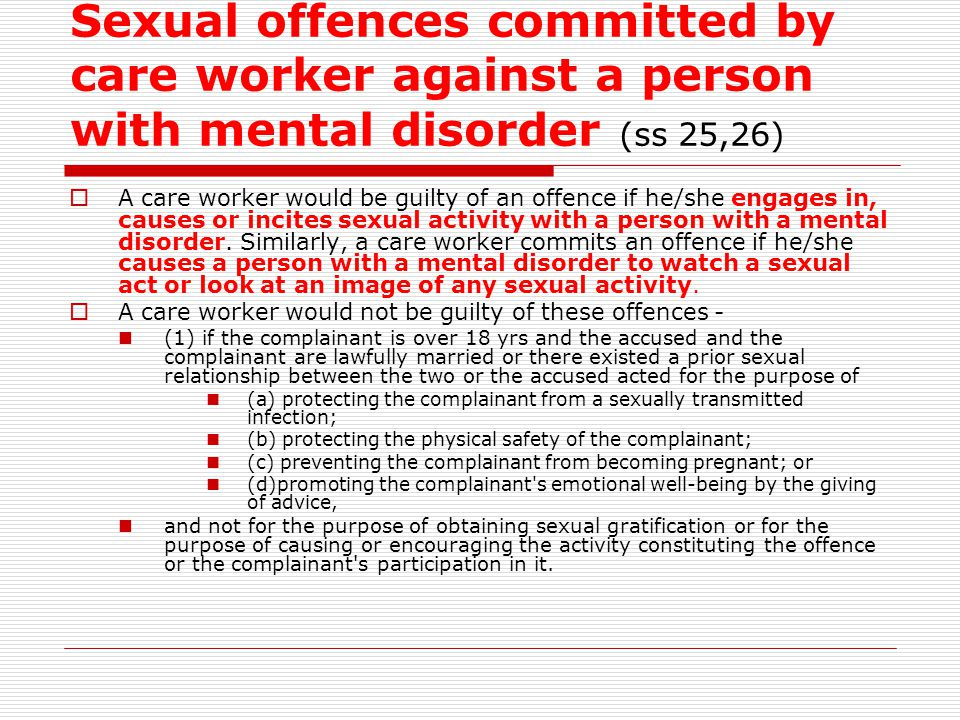 Sexual offences committed by care worker against a person with mental disorder (ss 25,26)  A care worker would be guilty of an offence if he/she enga