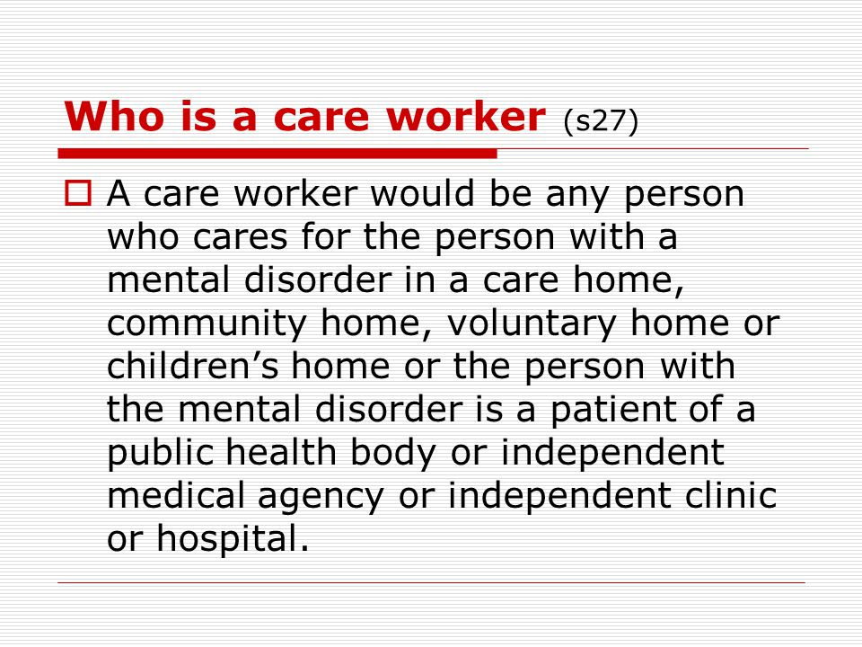 Who is a care worker (s27)  A care worker would be any person who cares for the person with a mental disorder in a care home, community home, volunta