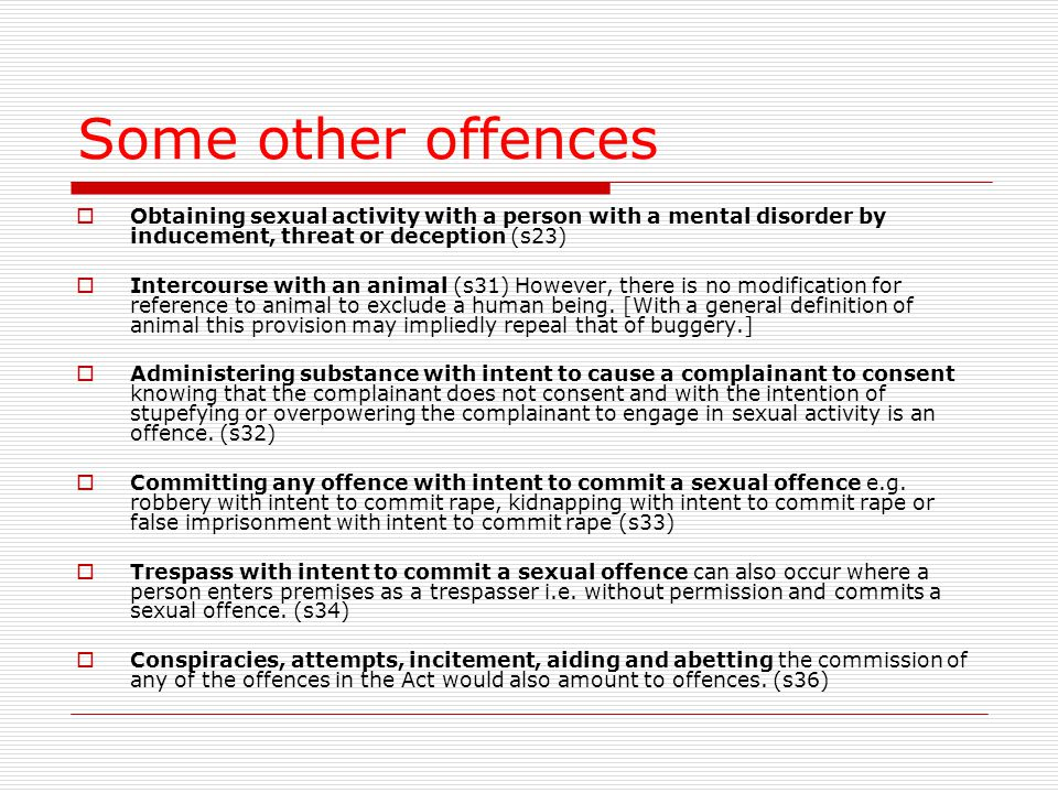 Some other offences  Obtaining sexual activity with a person with a mental disorder by inducement, threat or deception (s23)  Intercourse with an animal (s31) However, there is no modification for reference to animal to exclude a human being.