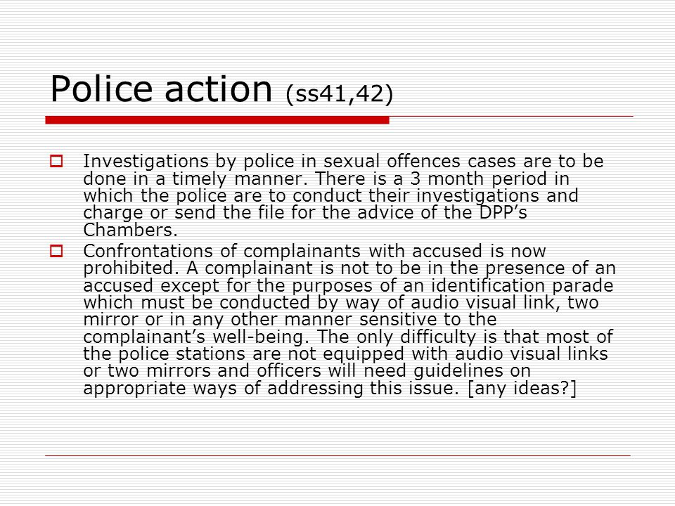 Police action (ss41,42)  Investigations by police in sexual offences cases are to be done in a timely manner. There is a 3 month period in which the
