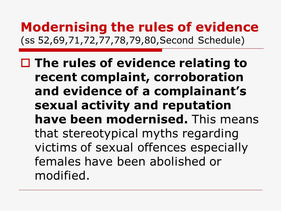 Modernising the rules of evidence (ss 52,69,71,72,77,78,79,80,Second Schedule)  The rules of evidence relating to recent complaint, corroboration and evidence of a complainant's sexual activity and reputation have been modernised.