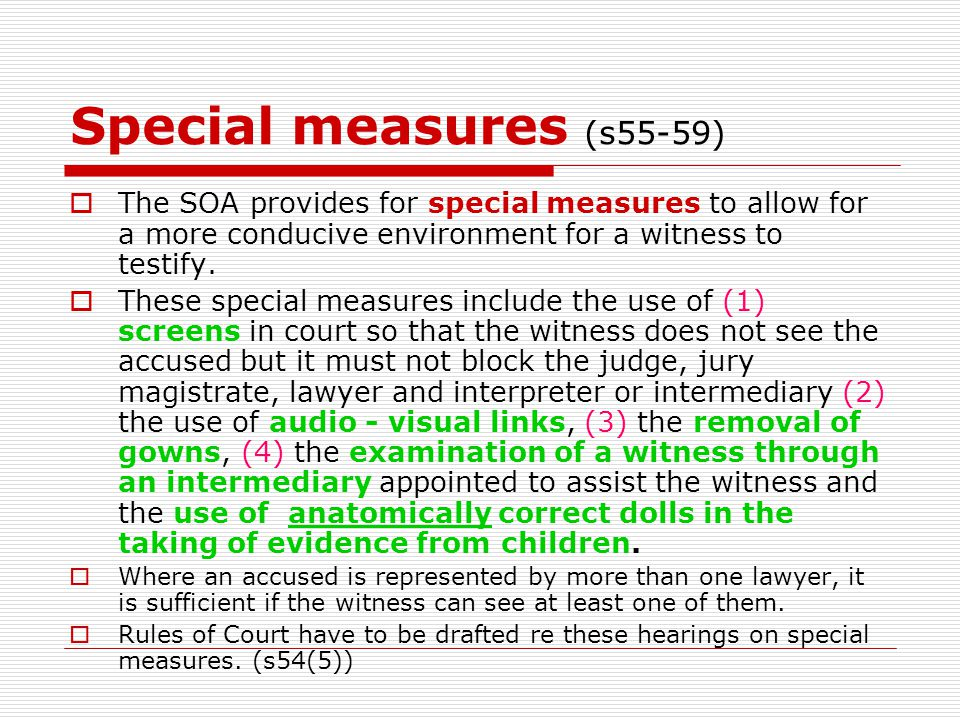 Special measures (s55-59)  The SOA provides for special measures to allow for a more conducive environment for a witness to testify.  These special