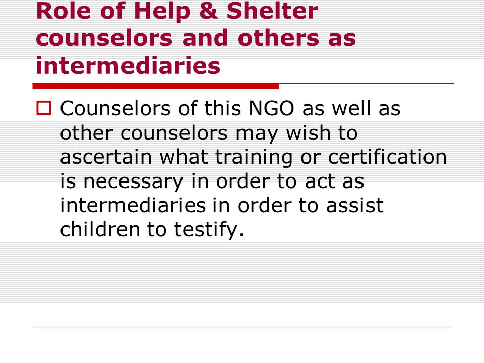 Role of Help & Shelter counselors and others as intermediaries  Counselors of this NGO as well as other counselors may wish to ascertain what training or certification is necessary in order to act as intermediaries in order to assist children to testify.