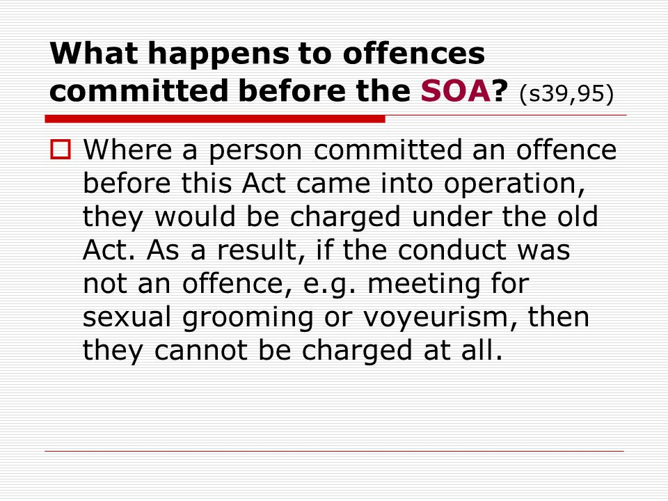 What happens to offences committed before the SOA? (s39,95)  Where a person committed an offence before this Act came into operation, they would be c