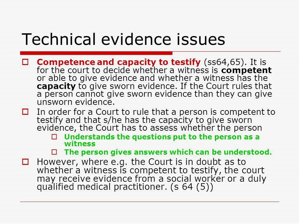 Technical evidence issues  Competence and capacity to testify (ss64,65). It is for the court to decide whether a witness is competent or able to give