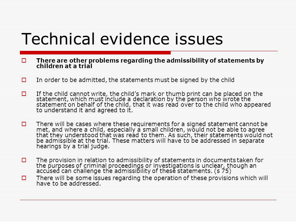 Technical evidence issues  There are other problems regarding the admissibility of statements by children at a trial  In order to be admitted, the s