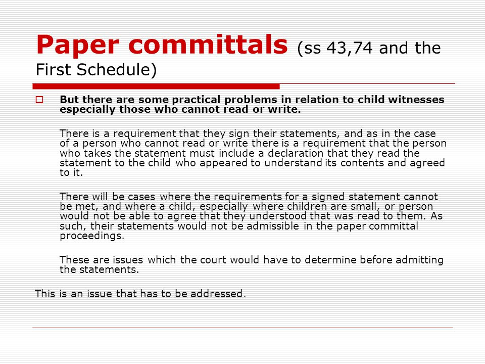 Paper committals (ss 43,74 and the First Schedule)  But there are some practical problems in relation to child witnesses especially those who cannot