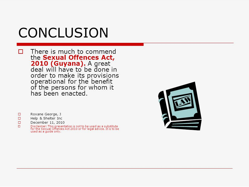 CONCLUSION  There is much to commend the Sexual Offences Act, 2010 (Guyana).