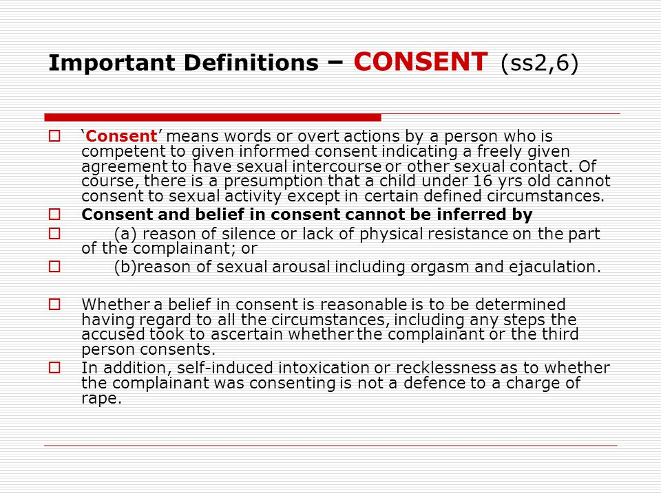 Important Definitions – CONSENT (ss2,6)  'Consent' means words or overt actions by a person who is competent to given informed consent indicating a f