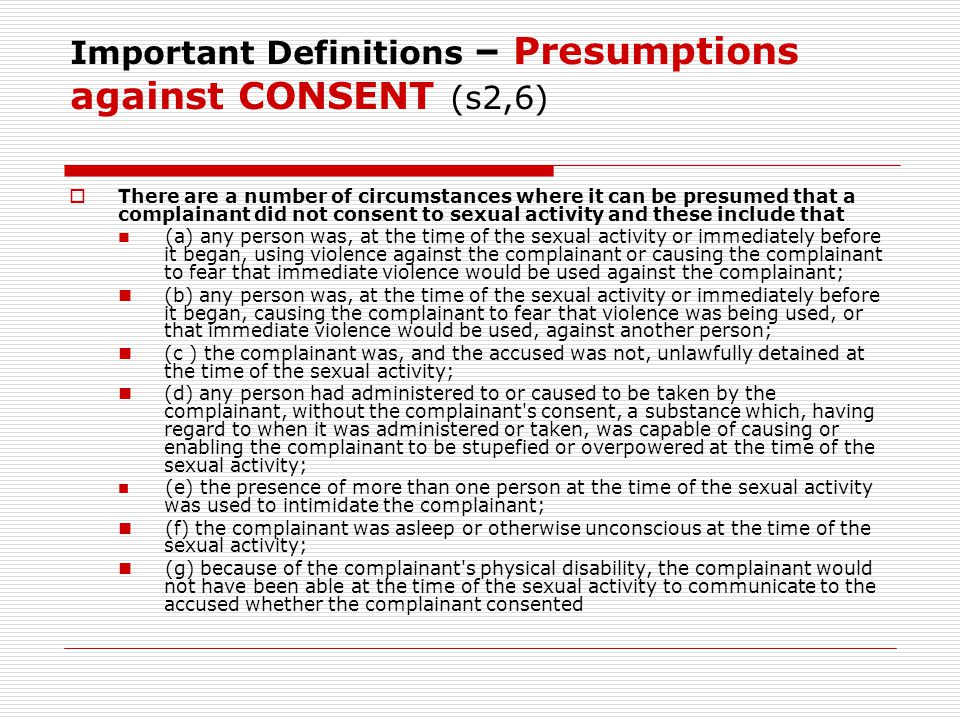 Important Definitions – Presumptions against CONSENT (s2,6)  There are a number of circumstances where it can be presumed that a complainant did not consent to sexual activity and these include that (a) any person was, at the time of the sexual activity or immediately before it began, using violence against the complainant or causing the complainant to fear that immediate violence would be used against the complainant; (b) any person was, at the time of the sexual activity or immediately before it began, causing the complainant to fear that violence was being used, or that immediate violence would be used, against another person; (c ) the complainant was, and the accused was not, unlawfully detained at the time of the sexual activity; (d) any person had administered to or caused to be taken by the complainant, without the complainant s consent, a substance which, having regard to when it was administered or taken, was capable of causing or enabling the complainant to be stupefied or overpowered at the time of the sexual activity; (e) the presence of more than one person at the time of the sexual activity was used to intimidate the complainant; (f) the complainant was asleep or otherwise unconscious at the time of the sexual activity; (g) because of the complainant s physical disability, the complainant would not have been able at the time of the sexual activity to communicate to the accused whether the complainant consented