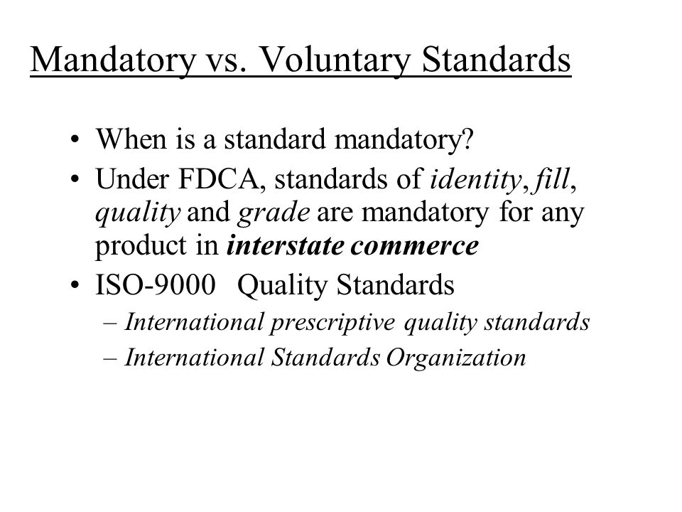 Mandatory vs. Voluntary Standards When is a standard mandatory? Under FDCA, standards of identity, fill, quality and grade are mandatory for any produ