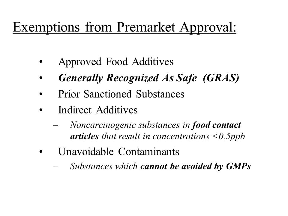 Exemptions from Premarket Approval: Approved Food Additives Generally Recognized As Safe (GRAS) Prior Sanctioned Substances Indirect Additives –Noncar