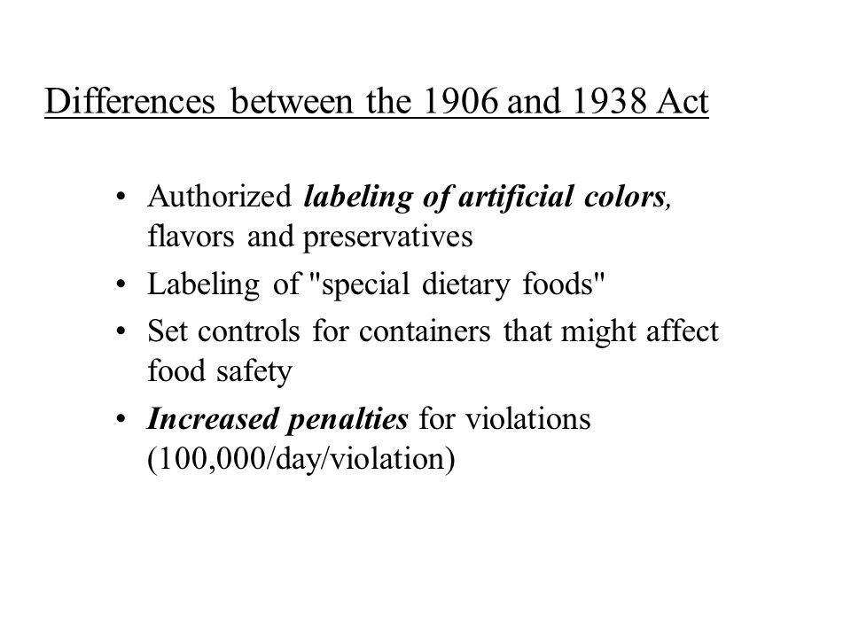 Differences between the 1906 and 1938 Act Authorized labeling of artificial colors, flavors and preservatives Labeling of