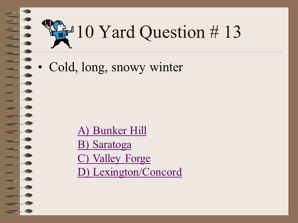 10 Yard Question # 12 Don t fire until you see the whites of their eyes! A) Bunker Hill B) Saratoga C) Valley Forge D) Lexington/Concord