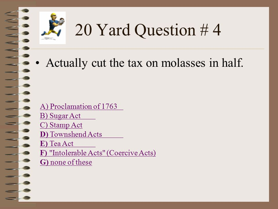 20 Yard Question # 3 Stated you could not settle west of Appalachian Mountains A) Proclamation of 1763 B) Sugar Act C) Stamp Act D) Townshend Acts E) Tea Act F) Intolerable Acts (Coercive Acts) G) none of these