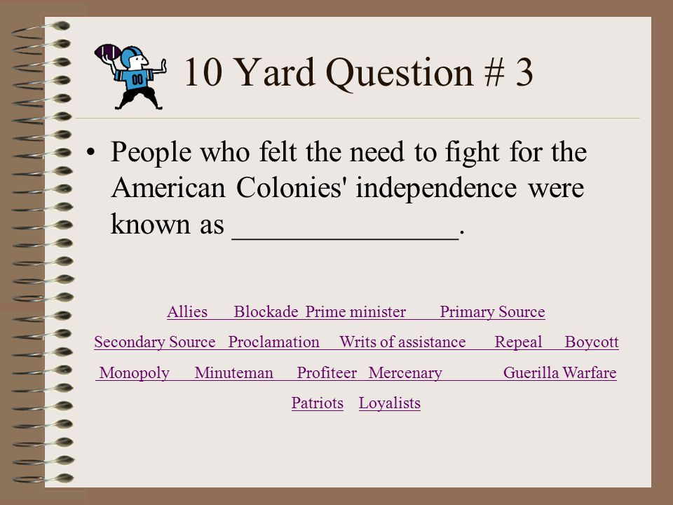 10 Yard Question # 3 People who felt the need to fight for the American Colonies independence were known as _______________.