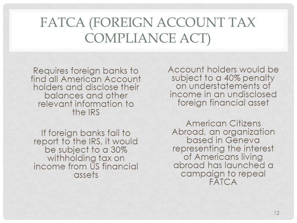 FATCA (FOREIGN ACCOUNT TAX COMPLIANCE ACT) Requires foreign banks to find all American Account holders and disclose their balances and other relevant