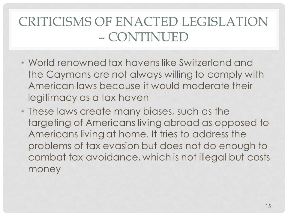 CRITICISMS OF ENACTED LEGISLATION – CONTINUED World renowned tax havens like Switzerland and the Caymans are not always willing to comply with American laws because it would moderate their legitimacy as a tax haven These laws create many biases, such as the targeting of Americans living abroad as opposed to Americans living at home.