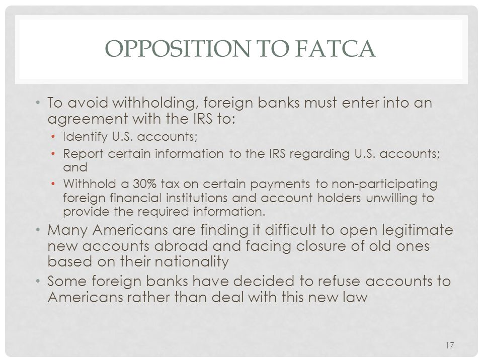 OPPOSITION TO FATCA To avoid withholding, foreign banks must enter into an agreement with the IRS to: Identify U.S.