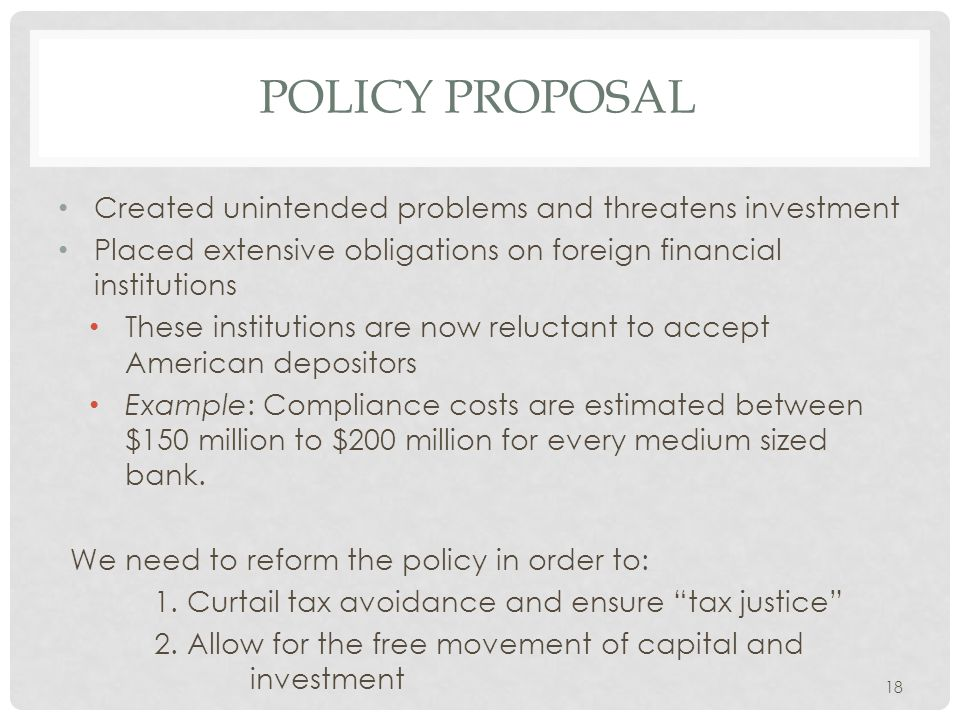 POLICY PROPOSAL Created unintended problems and threatens investment Placed extensive obligations on foreign financial institutions These institutions