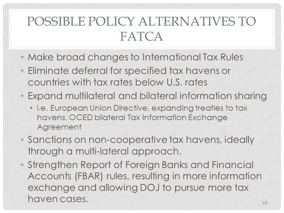 POSSIBLE POLICY ALTERNATIVES TO FATCA Make broad changes to International Tax Rules Eliminate deferral for specified tax havens or countries with tax