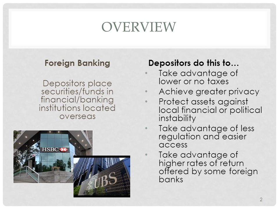 OVERVIEW Foreign Banking Depositors place securities/funds in financial/banking institutions located overseas Depositors do this to… Take advantage of