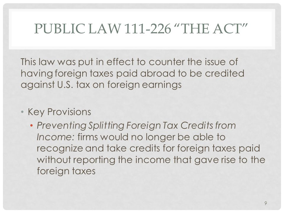 """PUBLIC LAW 111-226 """"THE ACT"""" This law was put in effect to counter the issue of having foreign taxes paid abroad to be credited against U.S. tax on fo"""