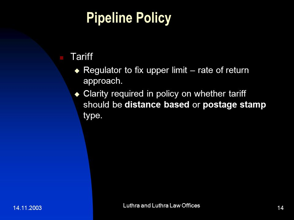 14.11.2003 Luthra and Luthra Law Offices 14 Pipeline Policy Tariff  Regulator to fix upper limit – rate of return approach.