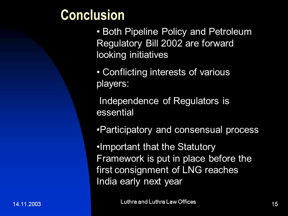 14.11.2003 Luthra and Luthra Law Offices 15 Conclusion Both Pipeline Policy and Petroleum Regulatory Bill 2002 are forward looking initiatives Conflicting interests of various players: Independence of Regulators is essential Participatory and consensual process Important that the Statutory Framework is put in place before the first consignment of LNG reaches India early next year