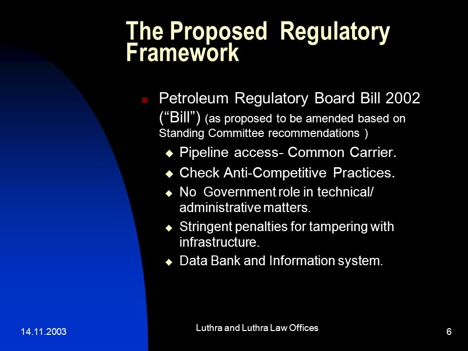 14.11.2003 Luthra and Luthra Law Offices 6 The Proposed Regulatory Framework Petroleum Regulatory Board Bill 2002 ( Bill ) (as proposed to be amended based on Standing Committee recommendations )  Pipeline access- Common Carrier.