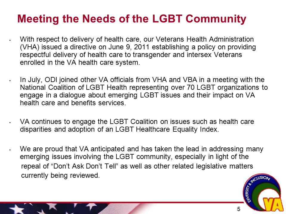 5 Meeting the Needs of the LGBT Community With respect to delivery of health care, our Veterans Health Administration (VHA) issued a directive on June
