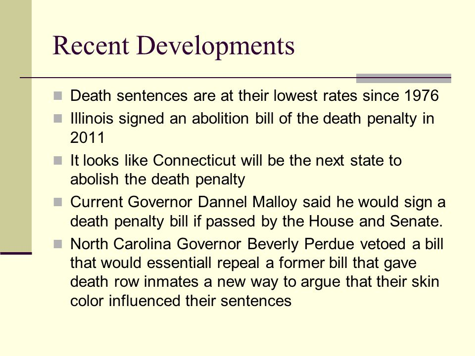 Recent Developments Death sentences are at their lowest rates since 1976 Illinois signed an abolition bill of the death penalty in 2011 It looks like Connecticut will be the next state to abolish the death penalty Current Governor Dannel Malloy said he would sign a death penalty bill if passed by the House and Senate.