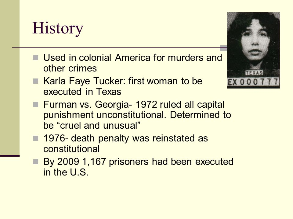 History Used in colonial America for murders and other crimes Karla Faye Tucker: first woman to be executed in Texas Furman vs.