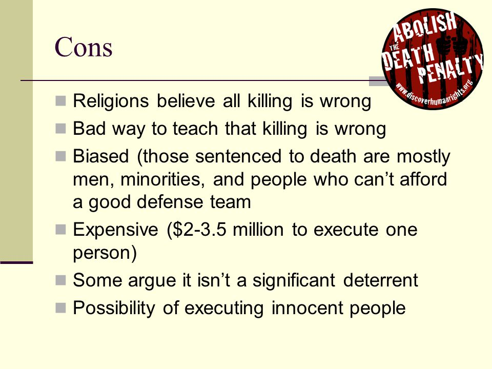 Cons Religions believe all killing is wrong Bad way to teach that killing is wrong Biased (those sentenced to death are mostly men, minorities, and pe