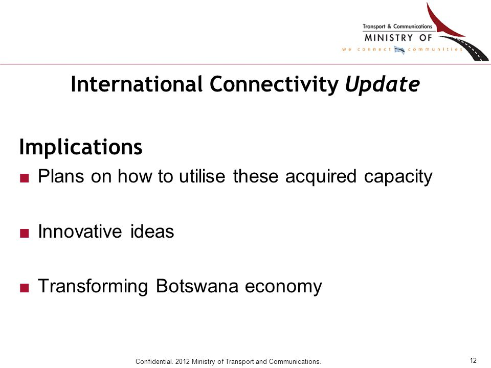 12 Confidential. 2012 Ministry of Transport and Communications. International Connectivity Update Implications ■Plans on how to utilise these acquired