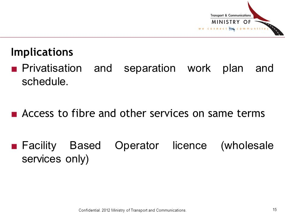 15 Confidential. 2012 Ministry of Transport and Communications. Implications ■Privatisation and separation work plan and schedule. ■ Access to fibre a