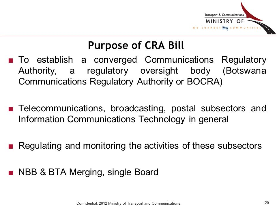 20 Confidential. 2012 Ministry of Transport and Communications. Purpose of CRA Bill ■To establish a converged Communications Regulatory Authority, a r